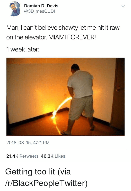 Blackpeopletwitter, Lit, and Forever: Damian D. Davis  @3D_mesCUDI  Man, I can't believe shawty let me hit it raw  on the elevator. MIAMI FOREVER!  1 week later:  2018-03-15, 4:21 PM  21.4K Retweets 46.3K Likes <p>Getting too lit (via /r/BlackPeopleTwitter)</p>