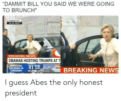 """News, At&t, and Breaking News: DAMMIT BILL YOU SAID WE WERE GOING  TO BRUNCH""""  10:18 AMET  BREAKING NEwS  OBAMAS HOSTING TRUMPS AT T  INAUGURAL  SWEARING-IN  CEREMONY  BREAKING NEW I guess Abes the only honest president"""