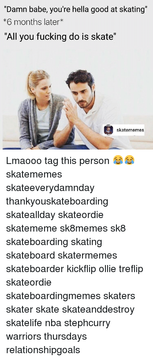 """Skate, Personal, and Damned: """"Damn babe, you're hella good at skating""""  6 months later  """"All you fucking do is skate""""  skate memes Lmaooo tag this person 😂😂 skatememes skateeverydamnday thankyouskateboarding skateallday skateordie skatememe sk8memes sk8 skateboarding skating skateboard skatermemes skateboarder kickflip ollie treflip skateordie skateboardingmemes skaters skater skate skateanddestroy skatelife nba stephcurry warriors thursdays relationshipgoals"""