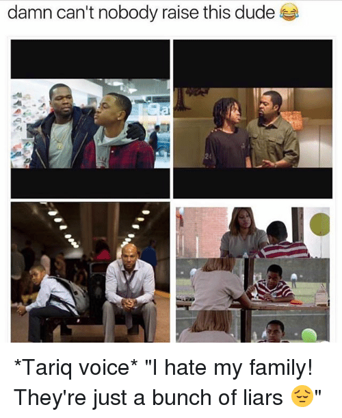 "Dude, Family, and Memes: damn can't nobody raise this dude  24 *Tariq voice* ""I hate my family! They're just a bunch of liars 😔"""