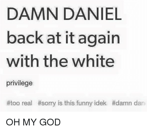 Dank Memes, Damned, and Daniel: DAMN DANIEL  back at it again  with the white  privilege  #too real #sorry is this funny idek #damn dan OH MY GOD