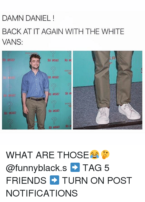 Friends, What Are Those, and Damn Daniel: DAMN DANIEL  BACK AT IT AGAIN WITH THE WHITE  VANS: WHAT ARE THOSE😂🤔 @funnyblack.s ➡️ TAG 5 FRIENDS ➡️ TURN ON POST NOTIFICATIONS