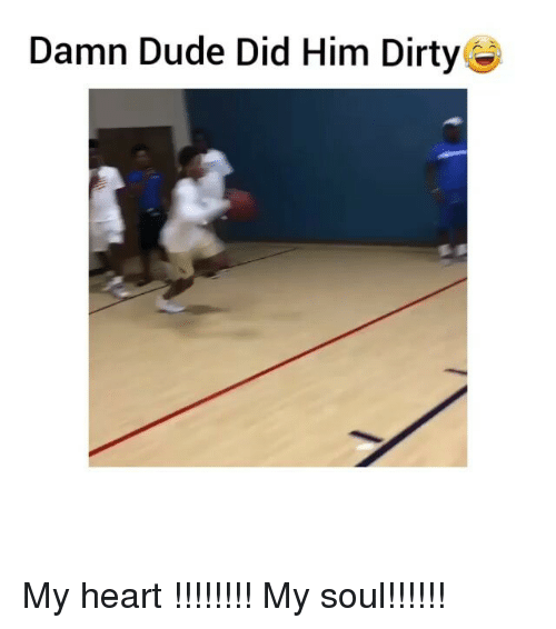Dude, Funny, and Dirty: Damn Dude Did Him Dirty My heart !!!!!!!! My soul!!!!!!