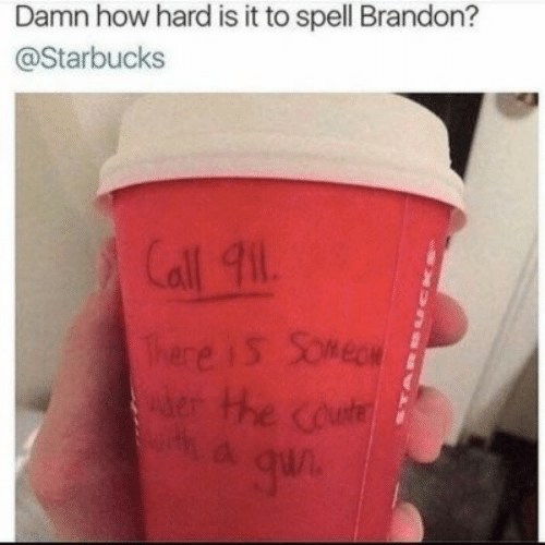 Starbucks, How, and Call: Damn how hard is it to spell Brandon?  @Starbucks  Call 911  There iS Somege  erHhe coute  a qun  CKna