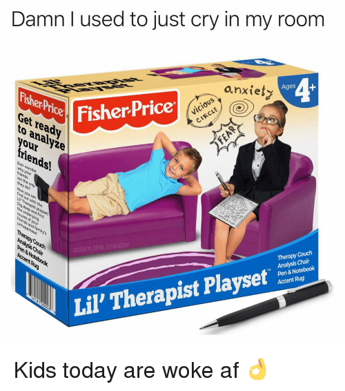 Af, Memes, and Notebook: Damn I used to just cry in my room  anxiety  4  Ages  FisherPriceriS  FisherPrice  Get ready  3  to analyże  de  nds  why wonder  adam.the.creator  Therapy Couch  Pen & Notebook  Accent Rug  M Analysis Chair  Lil, Therapist Playset Kids today are woke af 👌