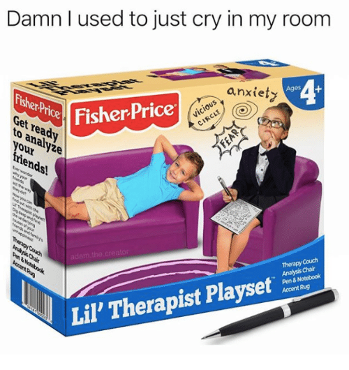 Notebook, Anxiety, and Couch: Damn I used to just cry in my room  anxiety  Ages  er  re  your yie  Get  FisherPrice  Therapy Couch  Analysis Chair  Pen & Notebook  Accent Rug  Lil' Therapist Playset