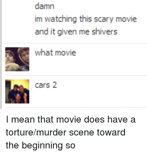 Cars, Mean, and Movie: damn  im watching this scary movie  and it given me shivers  what movie  cars 2 <p>I mean that movie does have a torture/murder scene toward the beginning so</p>