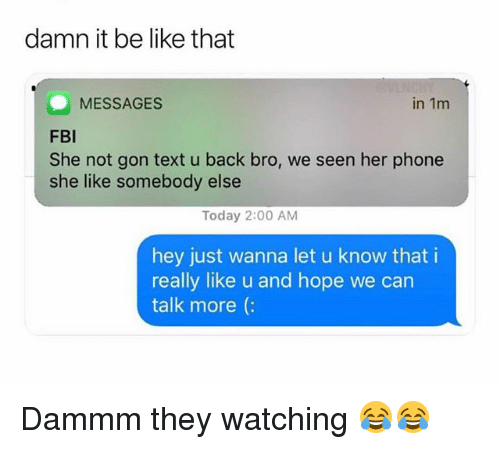 Be Like, Funny, and Phone: damn it be like that  in 1m  MESSAGES  FBl  She not gon text u back bro, we seen her phone  she like somebody else  Today 2:00 AM  hey just wanna let u know that i  really like u and hope we can  talk more (: Dammm they watching 😂😂