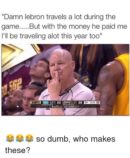 """Dumb, Money, and The Game: """"Damn lebron travels a lot during the  game  But with the money he paid me  I'll be traveling alot this year too""""  20  1ST 3:12  CLUE LEADS 2-1 😂😂😂 so dumb, who makes these?"""