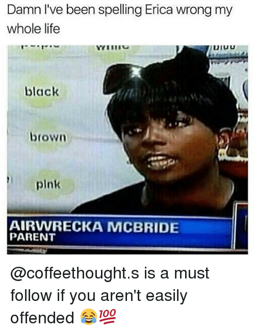 Life, Memes, and Black: Damn l've been spelling Erica wrong my  whole life  black  CIC  brown  pink  AIRVWRECKA MCBRIDE  PARENT @coffeethought.s is a must follow if you aren't easily offended 😂💯