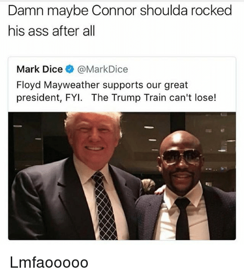 Ass, Floyd Mayweather, and Mayweather: Damn maybe Connor shoulda rocked  his ass after all  Mark Dice @MarkDice  Floyd Mayweather supports our great  president, FYI. The Trump Train can't lose! Lmfaooooo