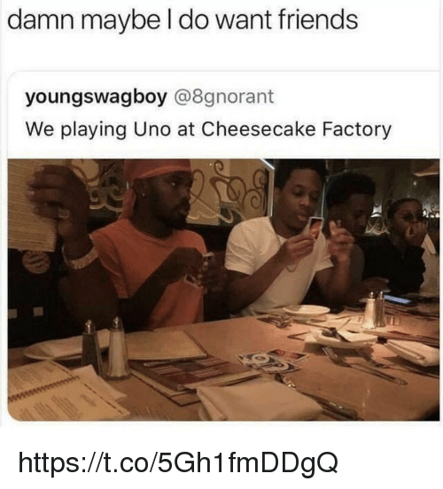 Friends, Memes, and Uno: damn maybe l do want friends  youngswagboy @8gnorant  We playing Uno at Cheesecake Factory https://t.co/5Gh1fmDDgQ