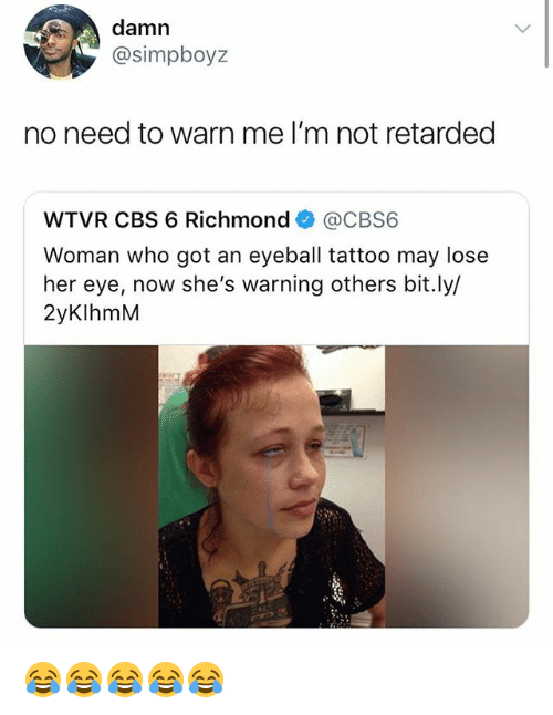 Retarded, Cbs, and Tattoo: damn  @simpboyz  no need to warn me I'm not retarded  WTVR CBS 6 Richmond幸@CBS6  Woman who got an eyeball tattoo may lose  her eye, now she's warning others bit.ly/  2yKlhmM 😂😂😂😂😂