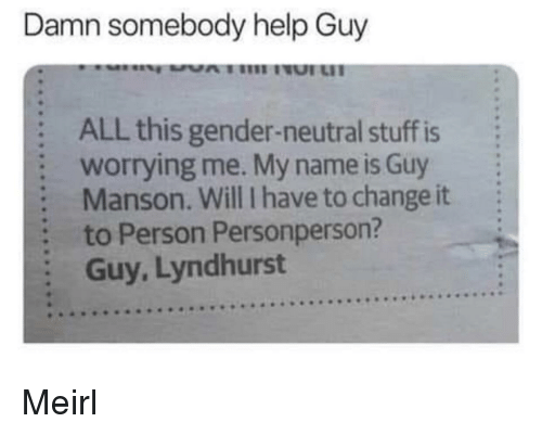 Help, Stuff, and Change: Damn somebody help Guy  :  :  :  :  :  ALL this gender-neutral stuff is  worrying me. My name is Guy  Manson. Will I have to change it  to Person Personperson?  Guy, Lyndhurst Meirl