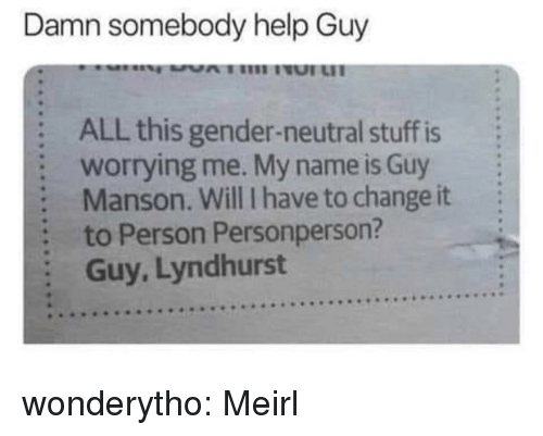 Tumblr, Blog, and Help: Damn somebody help Guy  :  :  :  :  :  ALL this gender-neutral stuff is  worrying me. My name is Guy  Manson. Will I have to change it  to Person Personperson?  Guy, Lyndhurst wonderytho:  Meirl