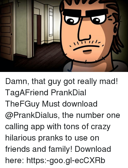 Crazy, Family, and Friends: Damn, that guy got really mad! TagAFriend PrankDial TheFGuy Must download @PrankDialus, the number one calling app with tons of crazy hilarious pranks to use on friends and family! Download here: https:-goo.gl-ecCXRb