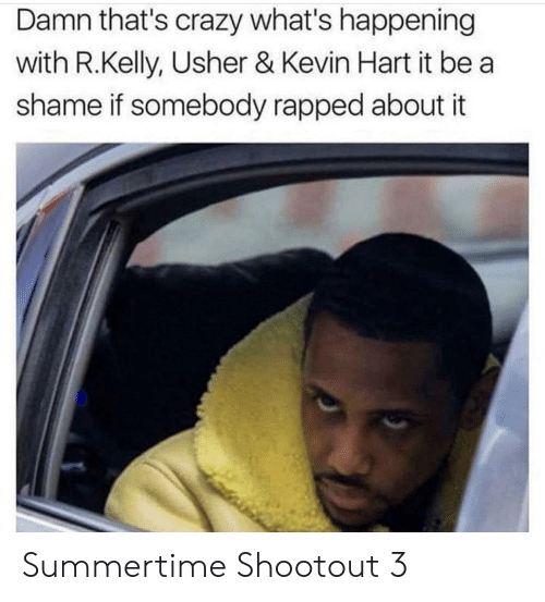 Crazy, Kevin Hart, and R. Kelly: Damn that's crazy what's happening  with R.Kelly, Usher & Kevin Hart it be a  shame if somebody rapped about it Summertime Shootout 3