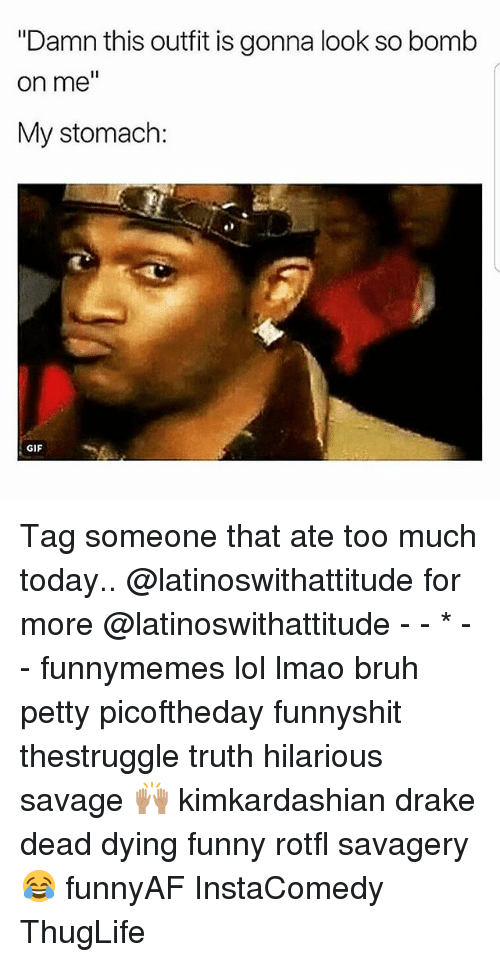 """Bruh, Drake, and Funny: """"Damn this outfit is gonna look so bomb  on me  My stomach:  GIF Tag someone that ate too much today.. @latinoswithattitude for more @latinoswithattitude - - * - - funnymemes lol lmao bruh petty picoftheday funnyshit thestruggle truth hilarious savage 🙌🏽 kimkardashian drake dead dying funny rotfl savagery 😂 funnyAF InstaComedy ThugLife"""