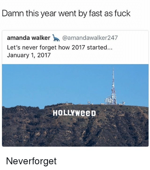 Funny, Fuck, and Never: Damn this year went by fast as fuck  amanda walker @amandawalker247  Let's never forget how 2017 started.  January 1, 2017  HOLLYWeep Neverforget