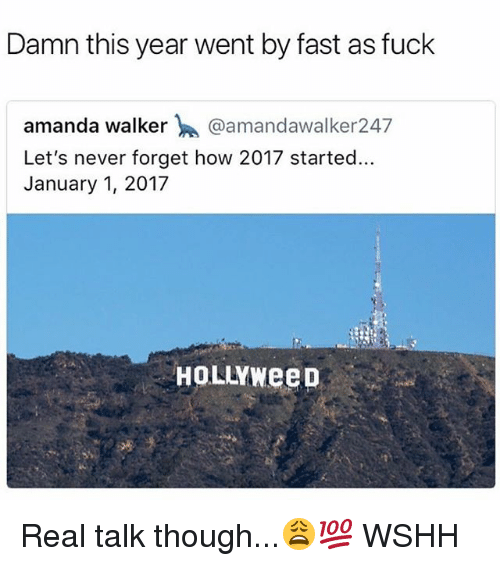 Memes, Wshh, and Fuck: Damn this year went by fast as fuck  amanda walker @amandawalker247  Let's never forget how 2017 started.  January 1, 2017  HOLLYWeep Real talk though...😩💯 WSHH