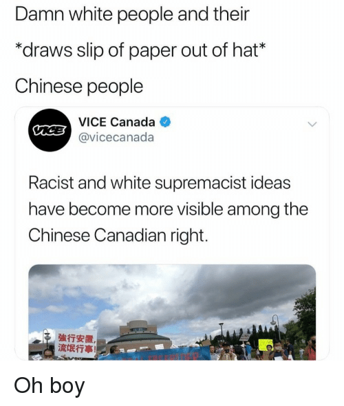 White People, Canada, and Chinese: Damn white people and their  *draws slip of paper out of hat*  Chinese people  VICE Canada  @vicecanada  Racist and white supremacist ideas  have become more visible among the  Chinese Canadian right.  強行安置  流氓行事! Oh boy