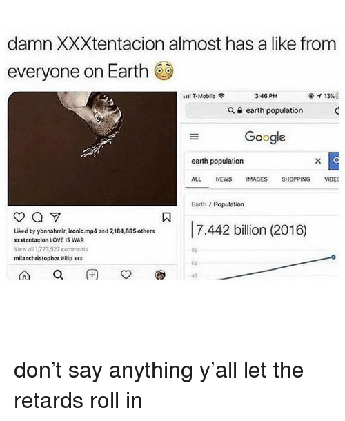 Google, Ironic, and Love: damn XXXtentacion almost has a like from  everyone on Earth  s111 T-Mobile令  3:46 PM  ケイ13% E  Q a earth population  Google  earth population  ALL NEWS IMAGES SHOPPING VIDE  Earth/Population  Liked by ybnnahmir, ironic.mp  xxxtentacion LOVE IS WAR  View all 1,773,527 comments  milanchristopher Ripxx  and 7,184,885 others  68  48 don't say anything y'all let the retards roll in
