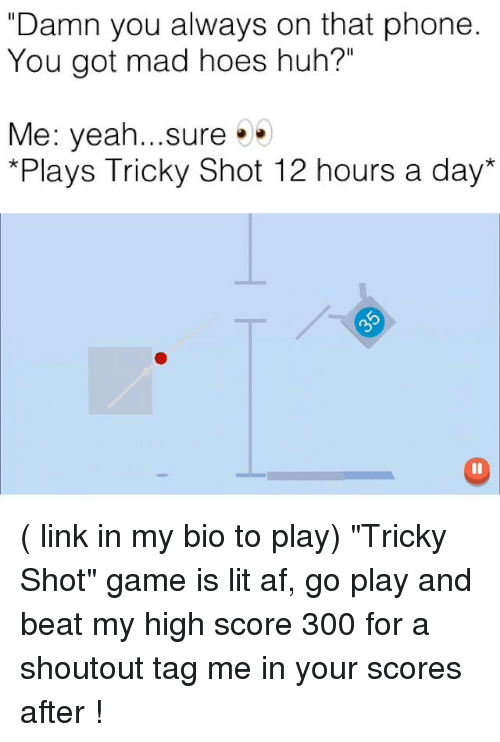 """Af, Funny, and Hoes: """"Damn you always on that phone  You got mad hoes huh?""""  Me: yeah...sure.  *Plays Tricky Shot 12 hours a day* ( link in my bio to play) """"Tricky Shot"""" game is lit af, go play and beat my high score 300 for a shoutout tag me in your scores after !"""