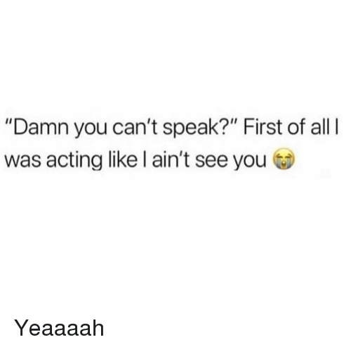 """Funny, Acting, and Speak: """"Damn you can't speak?"""" First of all  was acting like l ain't see you Yeaaaah"""