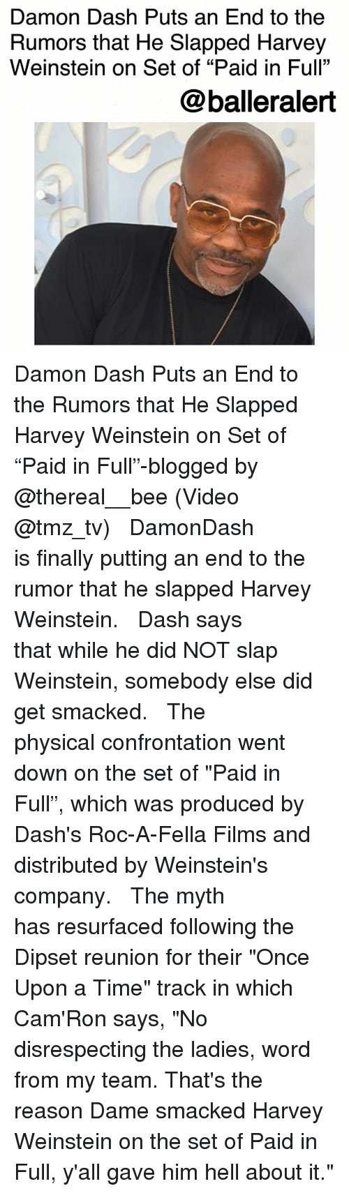 """Dipset, Memes, and Once Upon a Time: Damon Dash Puts an End to the  Rumors that He Slapped Harvey  Weinstein on Set of """"Paid in Full""""  @balleralert Damon Dash Puts an End to the Rumors that He Slapped Harvey Weinstein on Set of """"Paid in Full""""-blogged by @thereal__bee (Video @tmz_tv) ⠀⠀⠀⠀⠀⠀⠀⠀⠀ ⠀⠀ DamonDash is finally putting an end to the rumor that he slapped Harvey Weinstein. ⠀⠀⠀⠀⠀⠀⠀⠀⠀ ⠀⠀ Dash says that while he did NOT slap Weinstein, somebody else did get smacked. ⠀⠀⠀⠀⠀⠀⠀⠀⠀ ⠀⠀ The physical confrontation went down on the set of """"Paid in Full"""", which was produced by Dash's Roc-A-Fella Films and distributed by Weinstein's company. ⠀⠀⠀⠀⠀⠀⠀⠀⠀ ⠀⠀ The myth has resurfaced following the Dipset reunion for their """"Once Upon a Time"""" track in which Cam'Ron says, """"No disrespecting the ladies, word from my team. That's the reason Dame smacked Harvey Weinstein on the set of Paid in Full, y'all gave him hell about it."""""""
