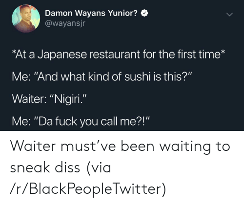 """Blackpeopletwitter, Diss, and Fuck You: Damon Wayans Yunior?  @wayansjr  At a Japanese restaurant for the first time*  Me: """"And what kind of sushi is this?""""  Waiter: """"Nigiri  Me: """"Da fuck you call me?"""" Waiter must've been waiting to sneak diss (via /r/BlackPeopleTwitter)"""