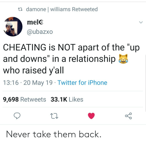 "Cheating, Iphone, and Twitter: damone l williams Retweeted  melC  @ubazxo  CHEATING is NOT apart of the ""up  and downs"" in a relationship  who raised y'all  13:16 20 May 19 Twitter for iPhone  9,698 Retweets 33.1K Likes Never take them back."