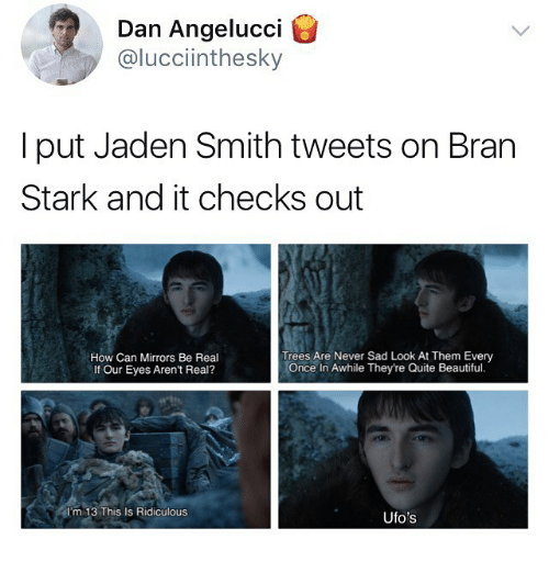 Beautiful, Jaden Smith, and Quite: Dan Angelucci  @lucciinthesky  I put Jaden Smith tweets on Bran  Stark and it checks out  How Can Mirrors Be Real  If Our Eyes Aren't Real?  Trees Are Never Sad Look At Them Every  Once In Awhile They're Quite Beautiful.  I'm 13 This Is Ridiculous  Ufo's