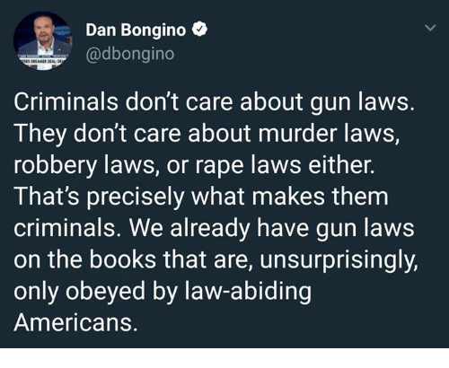 Books, Memes, and Rape: Dan Bongino  @dbongino  3 DREAMER DEALD  Criminals don't care about gun laws.  T hey don't care about murder laWS,  robbery laws, or rape laws either.  That's precisely what makes them  criminals. We already have gun laws  on the books that are, unsurprisingly,  only obeyed by law-abiding  Americans.