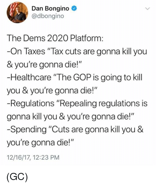 """Memes, Taxes, and 🤖: Dan Bongino  @dbongino  The Dems 2020 Platform:  -On Taxes """"Tax cuts are gonna kill you  & you're gonna die!""""  -Healthcare """"The GOP is going to kill  you & you're gonna die!""""  -Regulations """"Repealing regulations is  gonna kill you & you're gonna die!""""  -Spending """"Cuts are gonna kill you &  you're gonna die!""""  12/16/17, 12:23 PM (GC)"""