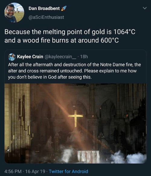 Android, Fire, and God: Dan Broadbent  @aSciEnthusiast  Because the melting point of gold is 1064°C  and a wood fire burns at around 600°C  . A Kaylee Crain @kayleecrain-. 1 8h  After all the aftermath and destruction of the Notre Dame fire, thee  alter and cross remained untouched. Please explain to me how  you don't believe in God after seeing this.  4:56 PM 16 Apr 19 Twitter for Android