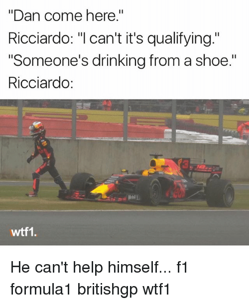 """Drinking, Memes, and Help: """"Dan come here.""""  Ricciardo: """"l can't it's qualifying.""""  """"Someone's drinking from a shoe.""""  Ricciardo:  wtf1. He can't help himself... f1 formula1 britishgp wtf1"""