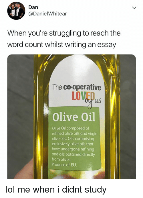Lol, Virgin, and Word: Dan  @DanielWhitear  When you're struggling to reach the  word count whilst writing an essay  The co-operative  LOVED  us  Olive Oil  Olive Oil composed of  refined olive oils and virgin  olive oils. Oils comprising  exclusively olive oils that  have undergone refining  and oils obtained directly  from olives.  Produce of EU. lol me when i didnt study