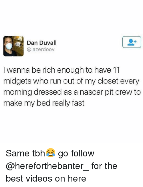 Nascar, Run, and Tbh: Dan Duvall  @lazerdoov  I wanna be rich enough to have 11  midgets who run out of my closet every  morning dressed as a nascar pit crew to  make my bed really fast Same tbh😂 go follow @hereforthebanter_ for the best videos on here