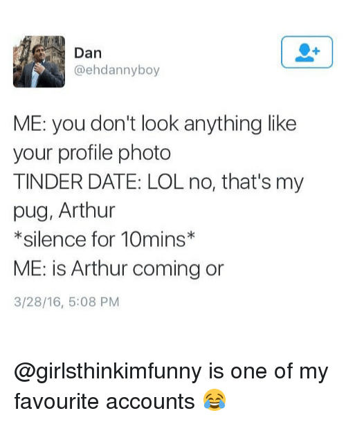 Arthur, Lol, and Memes: Dan  @ehdannyboy  ME: you don't look anything like  your profile photo  TINDER DATE: LOL no, that's my  pug, Arthur  * silence for 10mins*  ME: is Arthur coming or  3/28/16, 5:08 PM @girlsthinkimfunny is one of my favourite accounts 😂