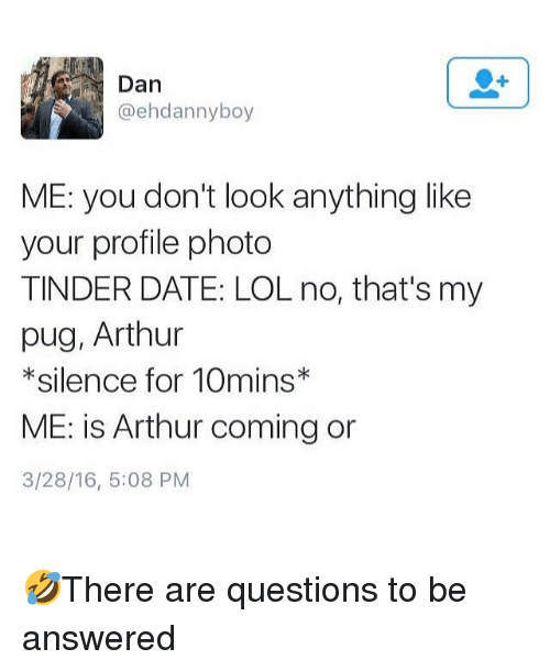 Arthur, Lol, and Memes: Dan  @ehdannyboy  ME: you don't look anything like  your profile photo  TINDER DATE: LOL no, that's my  pug, Arthur  * silence for 10mins*  ME: is Arthur coming or  3/28/16, 5:08 PM 🤣There are questions to be answered