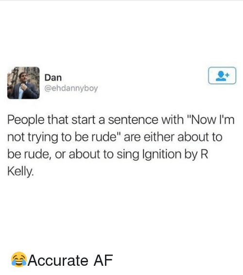 """Af, Memes, and R. Kelly: Dan  @ehdannyboy  People that start a sentence with """"Now I'm  not trying to be rude"""" are either about to  be rude, or about to sing Ignition by R  Kelly. 😂Accurate AF"""