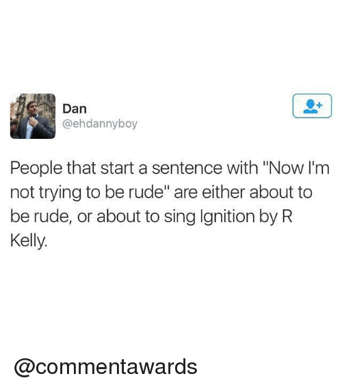 """R. Kelly, Rude, and Ignition: Dan  @ehdannyboy  People that start a sentence with """"Now l'm  not trying to be rude"""" are either about to  be rude, or about to sing Ignition by R  Kelly @commentawards"""