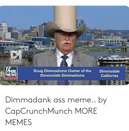 Ass, Dank, and Doug: DAN  FOX  EWS  Doug Dimmadome Owner of the  Dimmsdale Dimmadome  Dimmsdale  California Dimmadank ass meme.. by CapCrunchMunch MORE MEMES