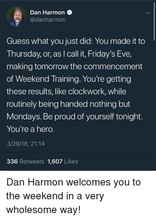 Mondays, Guess, and The Weekend: Dan Harmon  @danharmon  Guess what you just did: You made it to  Thursday, or, as I call it, Friday's Eve,  making tomorrow the commencement  of Weekend Training. You're getting  these results, like clockwork, while  routinely being handed nothing but  Mondays. Be proud of yourself tonight.  You're a hero.  3/29/18, 21:14  336 Retweets 1,607 Likes <p>Dan Harmon welcomes you to the weekend in a very wholesome way!</p>