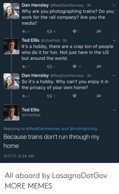 Dank, Memes, and Run: Dan Hensley @RealDanHensley 3h  Why are you photographing trains? Do you  work for the rail company? Are you the  media?  わ3  Ted Ellis @chiefted 3h  It's a hobby, there are a crap ton of people  who do it for fun. Not just here in the US  but around the world.  3 1  031  Dan Hensley @RealDanHensley 3h  So it's a hobby. Why can't you enjoy it in  the privacy of your own home?  13 2  Ted Ellis  @chiefted  Replying to @RealDanHensley and @midnightdog  Because trains don't run through my  home  4/11/17, 8:34 AM All aboard by LasagnaDotGov MORE MEMES