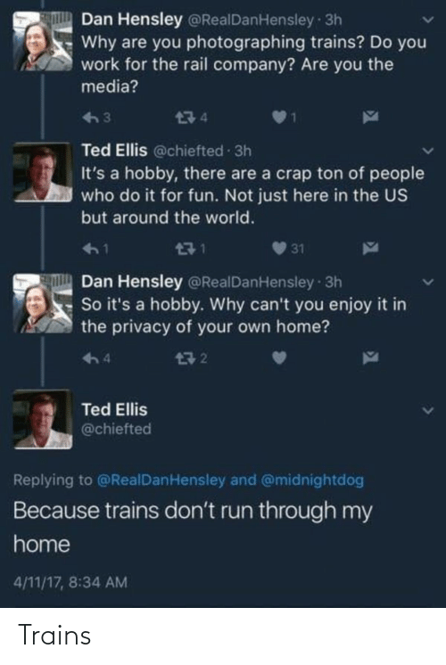 Run, Ted, and Work: Dan Hensley @RealDanHensley 3h  Why are you photographing trains? Do you  work for the rail company? Are you the  media?  474  Ted Ellis @chiefted 3h  It's a hobby, there are a crap ton of people  who do it for fun. Not just here in the US  but around the world.  471  31  Dan Hensley @RealDanHensley 3h  So it's a hobby. Why can't you enjoy it in  the privacy of your own home?  구 2  4  Ted Ellis  @chiefted  Replying to @RealDanHensley and @midnightdog  Because trains don't run through my  home  4/11/17, 8:34 AM Trains