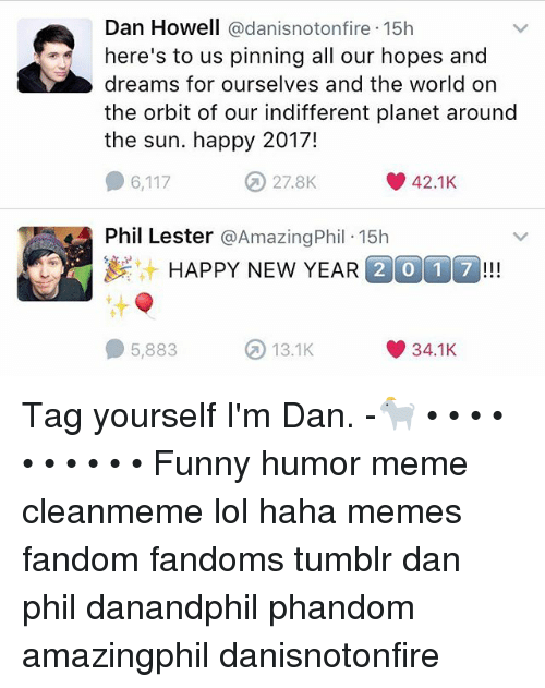 Funny, Lol, and Meme: Dan Howell  adanisnotonfire 15h  here's to us pinning all our hopes and  dreams for ourselves and the world on  the orbit of our indifferent planet around  the sun. happy 2017!  O 6,117  42.1K.  44 Phil Lester  @Amazing Phil 15h  HAPPY NEW YEAR  2 0 1 7  13.1K  5,883  34.1K Tag yourself I'm Dan. -🐐 • • • • • • • • • • Funny humor meme cleanmeme lol haha memes fandom fandoms tumblr dan phil danandphil phandom amazingphil danisnotonfire