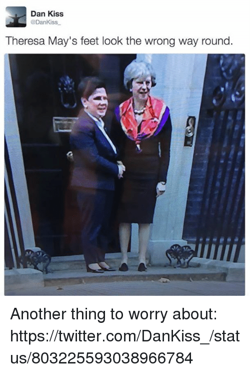 Kiss, Dank Memes, and Feet: Dan Kiss  @DanKiss  Theresa May's feet look the wrong way round Another thing to worry about:  https://twitter.com/DanKiss_/status/803225593038966784