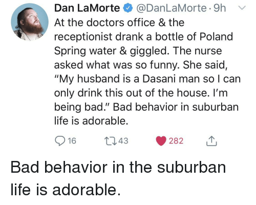 """Bad, Funny, and Life: Dan La Morte $ @DanLaMorte. 9h  At the doctors office & the  receptionist drank a bottle of Poland  Spring water & giggled. The nurse  asked what was so funny. She said,  """"My husband is a Dasani man so I can  only drink this out of the house. I'm  being bad."""" Bad behavior in suburban  life is adorable"""