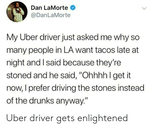 "Driving, Uber, and Uber Driver: Dan LaMorte  @DanLaMorte  My Uber driver just asked me why so  many people in LA want tacos late at  night and I said because they're  stoned and he said, ""Ohhhh l get it  now, I prefer driving the stones instead  of the drunks anyway."" Uber driver gets enlightened"